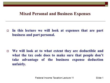 Federal Income Taxation Lecture 11Slide 1 Mixed Personal and Business Expenses  In this lecture we will look at expenses that are part business and part.