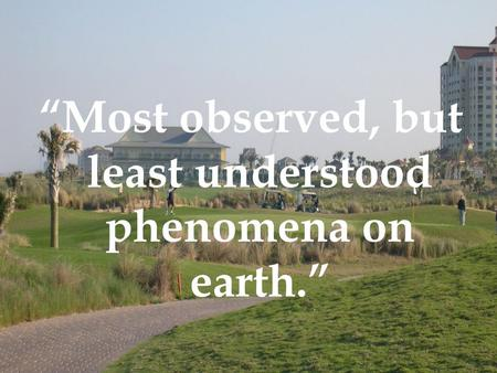 """Most observed, but least understood phenomena on earth."""