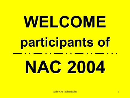 Asia-KM Technologies1 WELCOME participants of NAC 2004.