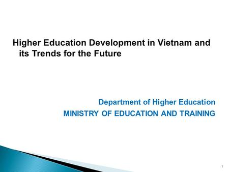Higher Education Development in Vietnam and its Trends for the Future Department of Higher Education MINISTRY OF EDUCATION AND TRAINING 1.
