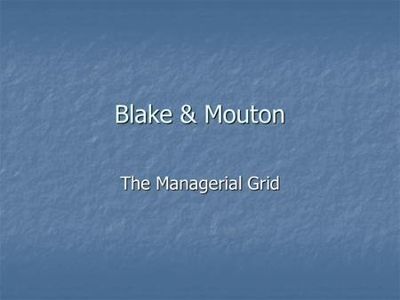 Blake & Mouton The Managerial Grid. The Theorists Robert Blake (1918-2004) Robert Blake (1918-2004) BS Psychology-Berea College -1940 BS Psychology-Berea.