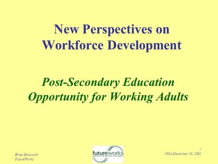 Brian Bosworth FutureWorks 1 NGA December 10, 2002 New Perspectives on Workforce Development Post-Secondary Education Opportunity for Working Adults.