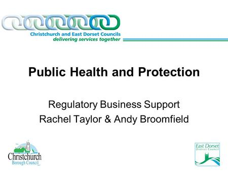 Public Health and Protection Regulatory Business Support Rachel Taylor & Andy Broomfield.