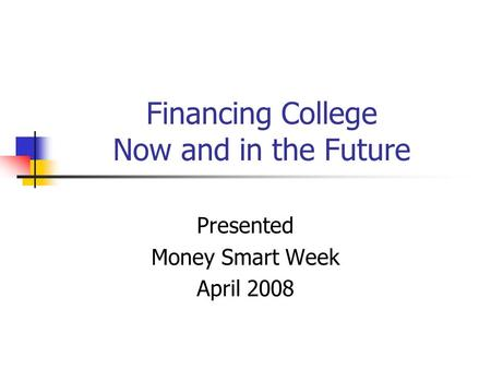Financing College Now and in the Future Presented Money Smart Week April 2008.