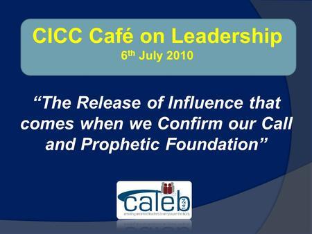 """The Release of Influence that comes when we Confirm our Call and Prophetic Foundation"" CICC Café on Leadership 6 th July 2010."