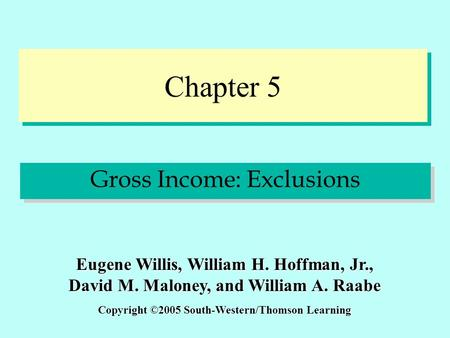 Chapter 5 Gross Income: Exclusions Copyright ©2005 South-Western/Thomson Learning Eugene Willis, William H. Hoffman, Jr., David M. Maloney, and William.