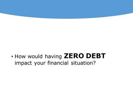 How would having ZERO DEBT impact your financial situation?