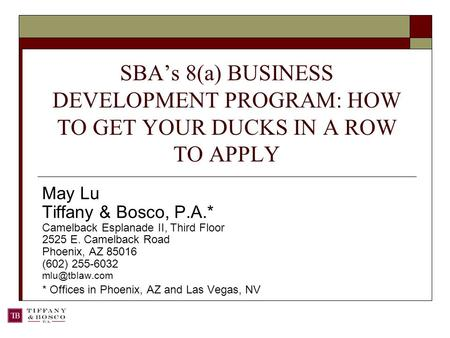 SBA's 8(a) BUSINESS DEVELOPMENT PROGRAM: HOW TO GET YOUR DUCKS IN A ROW TO APPLY May Lu Tiffany & Bosco, P.A.* Camelback Esplanade II, Third Floor 2525.