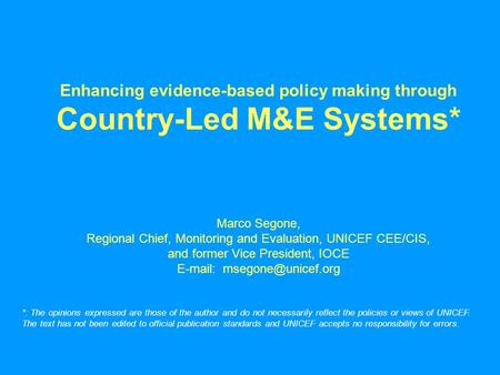 Enhancing evidence-based policy making through Country-Led M&E Systems* Marco Segone, Regional Chief, Monitoring and Evaluation, UNICEF CEE/CIS, and former.
