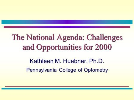 The National Agenda: Challenges and Opportunities for 2000 Kathleen M. Huebner, Ph.D. Pennsylvania College of Optometry.