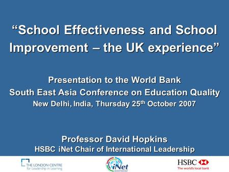 """School Effectiveness and School Improvement – the UK experience"" Presentation to the World Bank South East Asia Conference on Education Quality New Delhi,"