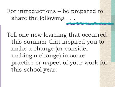 For introductions – be prepared to share the following... Tell one new learning that occurred this summer that inspired you to make a change (or consider.