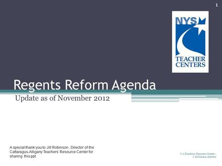 Regents Reform Agenda Update as of November 2012 C-A Teachers' Resource Center-- J. Robinson, director 1 A special thank you to Jill Robinson, Director.