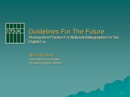 1 Guidelines For The Future Sharing Best Practice For National Bibliographies In The Digital Era Neil Wilson Information Coordinator IFLA Bibliography.