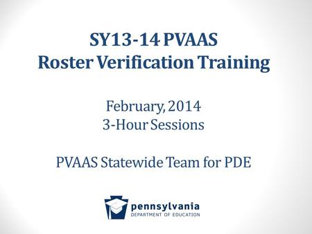 SY13-14 PVAAS Roster Verification Training February, 2014 3-Hour Sessions PVAAS Statewide Team for PDE.