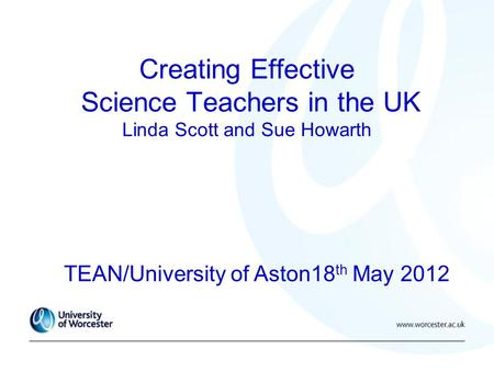 Creating Effective Science Teachers in the UK Linda Scott and Sue Howarth TEAN/University of Aston18 th May 2012.