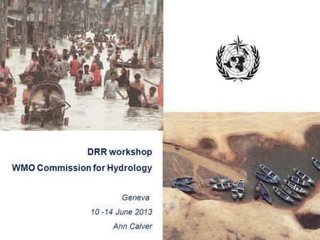 DRR workshop WMO Commission for Hydrology Geneva 10 -14 June 2013 Ann Calver 1.