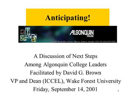 1 Anticipating! A Discussion of Next Steps Among Algonquin College Leaders Facilitated by David G. Brown VP and Dean (ICCEL), Wake Forest University Friday,