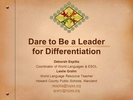 Dare to Be a Leader for Differentiation Deborah Espitia Coordinator of World Languages & ESOL Leslie Grahn World Language Resource Teacher Howard County.