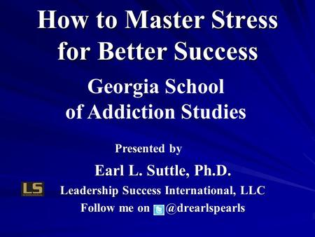 Presented b Presented by Earl L. Suttle, Ph.D. Leadership Success International, LLC Follow me How to Master Stress for Better Success.