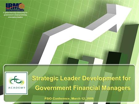 A global learning community for government's most promising information leaders Strategic Leader Development for Government Financial Managers FSIO Conference,