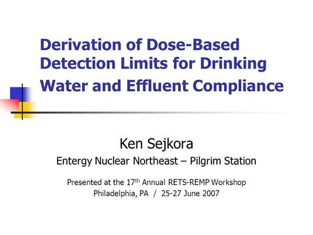 Derivation of Dose-Based Detection Limits for Drinking Water and Effluent Compliance Ken Sejkora Entergy Nuclear Northeast – Pilgrim Station Presented.