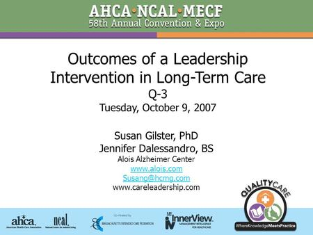 Outcomes <strong>of</strong> a Leadership Intervention in Long-Term Care Q-3 Tuesday, October 9, 2007 Susan Gilster, PhD Jennifer Dalessandro, BS Alois Alzheimer Center.