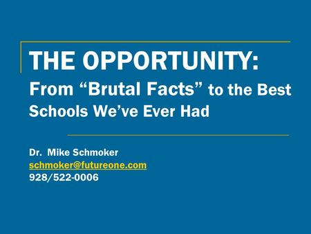 "THE OPPORTUNITY: From ""Brutal Facts"" to the Best Schools We've Ever Had Dr. Mike Schmoker 928/522-0006"