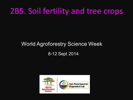 8-12 Sept 2014 2B5. Soil fertility and tree crops World Agroforestry Science Week.