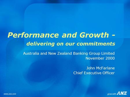 Performance and Growth - delivering on our commitments Australia and New Zealand Banking Group Limited November 2000 John McFarlane Chief Executive Officer.