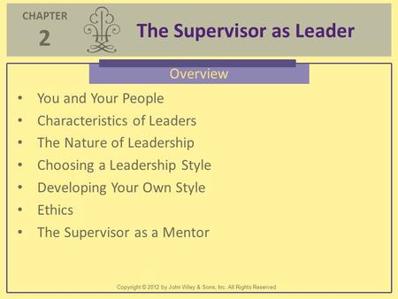CHAPTER 2 The Supervisor as Leader Copyright © 2012 by John Wiley & Sons, Inc. All Rights Reserved Overview You and Your People Characteristics of Leaders.