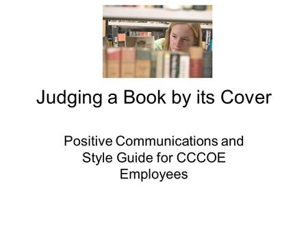 Judging a Book by its Cover Positive Communications and Style Guide for CCCOE Employees.