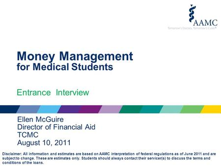 Money Management for Medical Students Entrance Interview Ellen McGuire Director of Financial Aid TCMC August 10, 2011 Disclaimer: All information and estimates.