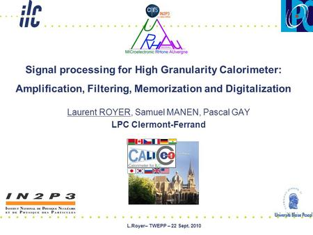 L.Royer– TWEPP – 22 Sept. 2010 Laurent ROYER, Samuel MANEN, Pascal GAY LPC Clermont-Ferrand Signal processing for High Granularity Calorimeter: Amplification,