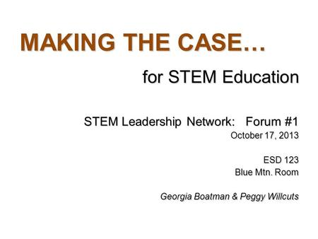 MAKING THE CASE… for STEM Education STEM Leadership Network: Forum #1 October 17, 2013 ESD 123 Blue Mtn. Room Georgia Boatman & Peggy Willcuts.