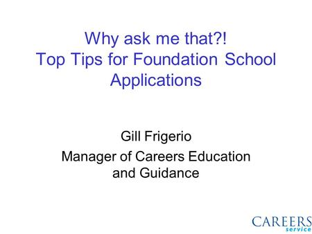 Why ask me that?! Top Tips for Foundation School Applications Gill Frigerio Manager of Careers Education and Guidance.