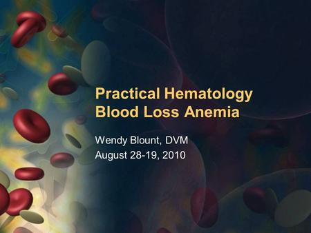Practical Hematology Blood Loss Anemia Wendy Blount, DVM August 28-19, 2010.