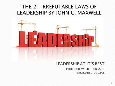 PROFESSOR VALERIE ROBINSON BAKERSFIELD COLLEGE 1 THE 21 IRREFUTABLE LAWS OF LEADERSHIP BY JOHN C. MAXWELL.