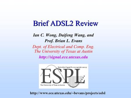 Brief ADSL2 Review Ian C. Wong, Daifeng Wang, and Prof. Brian L. Evans Dept. of Electrical and Comp. Eng. The University of Texas at Austin