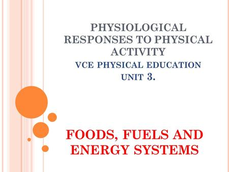 PHYSIOLOGICAL RESPONSES TO PHYSICAL ACTIVITY VCE PHYSICAL EDUCATION UNIT 3. FOODS, FUELS AND ENERGY SYSTEMS.