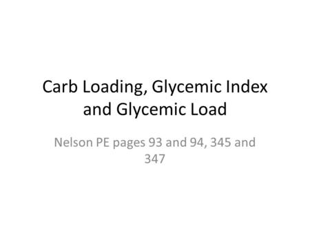 Carb Loading, Glycemic Index and Glycemic Load Nelson PE pages 93 and 94, 345 and 347.
