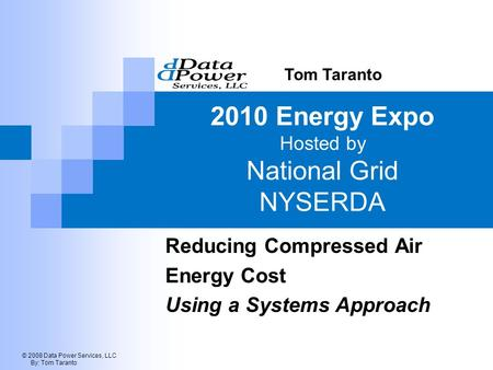 © 2008 Data Power Services, LLC By: Tom Taranto 2010 Energy Expo Hosted by National Grid NYSERDA Reducing Compressed Air Energy Cost Using a Systems Approach.