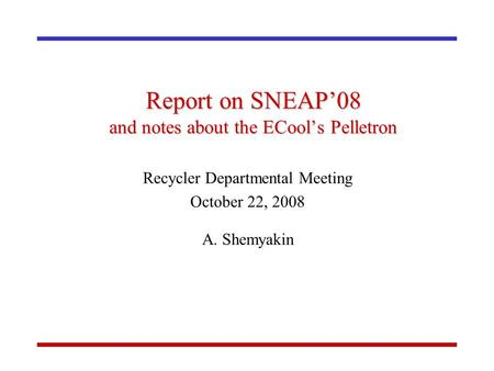 Report on SNEAP'08 and notes about the ECool's Pelletron Recycler Departmental Meeting October 22, 2008 A. Shemyakin.