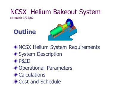 NCSX Helium Bakeout System M. Kalish 3/25/02 Outline NCSX Helium System Requirements System Description P&ID Operational Parameters Calculations Cost and.