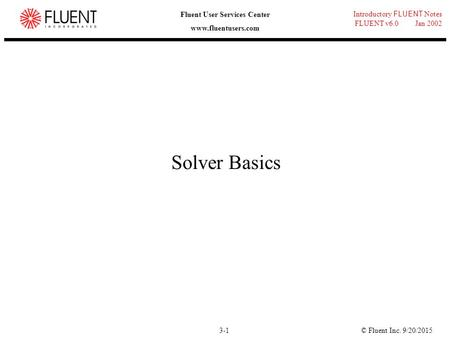 © Fluent Inc. 9/20/20153-1 Introductory FLUENT Notes FLUENT v6.0 Jan 2002 Fluent User Services Center www.fluentusers.com Solver Basics.