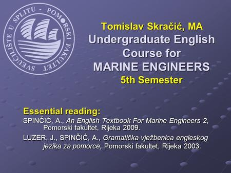 Essential reading: SPINČIĆ, A., An English Textbook For Marine Engineers 2, Pomorski fakultet, Rijeka 2009. LUZER, J., SPINČIĆ, A., Gramatička vježbenica.