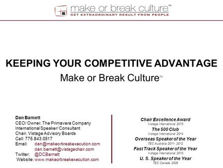 KEEPING YOUR COMPETITIVE ADVANTAGE Make or Break Culture TM Dan Barnett CEO/ Owner, The Primavera Company International Speaker/ Consultant Chair, Vistage.