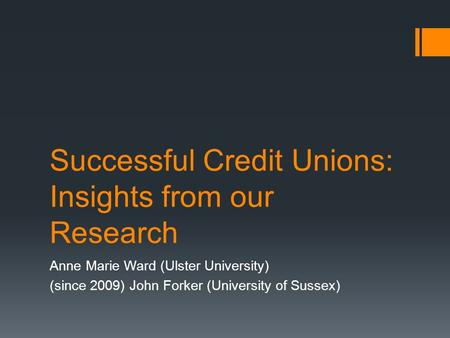 Successful Credit Unions: Insights from our Research Anne Marie Ward (Ulster University) (since 2009) John Forker (University of Sussex)