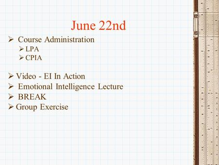 June 22nd  Course Administration  LPA  CPIA  Video - EI In Action  Emotional Intelligence Lecture  BREAK  Group Exercise.