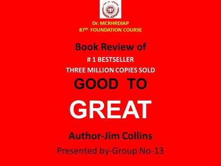 Dr. MCRHRDIAP 87 th FOUNDATION COURSE Book Review of # 1 BESTSELLER THREE MILLION COPIES SOLD GOOD TO GREAT Author-Jim Collins Presented by-Group No-13.
